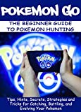 POKEMON GO:The Beginner Guide to Pokemon Hunting: Tips, Hints, Secrets, Strategies and Tricks for Catching, Battling, and Evolving Your Pokemon (Pokemon Guide Book 1) (English Edition)
