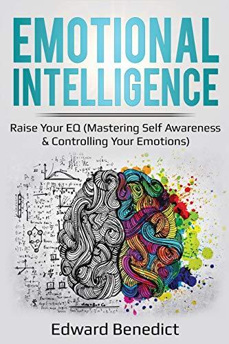 Emotional Intelligence: Raise Your EQ (Mastering Self Awareness & Controlling Your Emotions) (Ei Master)
