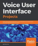 Voice User Interface Projects: Build voice-enabled applications using Dialogflow for Google Home and Alexa Skills Kit for Amazon Echo (English Edition)
