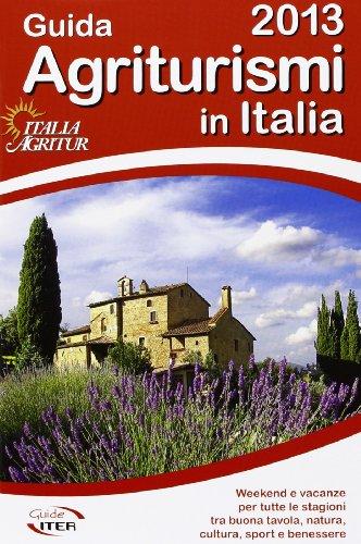 Guida agriturismi in italia 2013. vacanze per tutte le stagioni tra buona tavola, natura, cultura, sport e benessere