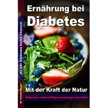Ernährung bei Diabetes - Mit der Kraft der Natur Blutzucker senken und Folgeerkrankungen vermeiden: So hat Diabetes keine Chance!