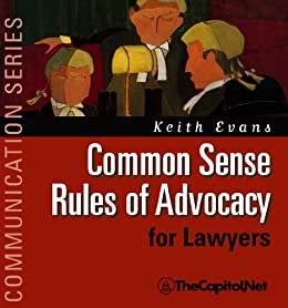 Common Sense Rules of Advocacy for Lawyers: A Practical Guide for Anyone Who Wants To Be a Better Advocate by [Evans, Keith]