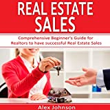 Real Estate Sales: Comprehensive Beginner's Guide for Realtors to Have Successful Real Estate Sales