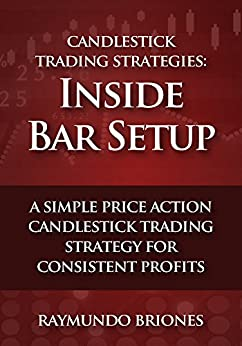 Candlestick Trading Strategies: Inside Bar Setup: A Simple Price Action Candlestick Trading Strategy for Consistent Profits by [Briones, Raymundo]