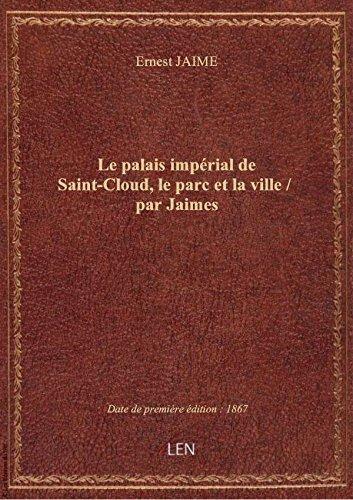 Le palais impérial de Saint-Cloud, le parc et la ville / par Jaimes par Ernest JAIME