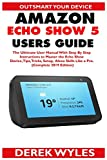 AMAZON ECHO SHOW 5 USERS GUIDE: The Ultimate User Manual With Step By Step Instructions to Master the Echo Show Device, Tips, Tricks, Setup & Alexa Skills Like a Pro.  (Complete 2019 Edition)