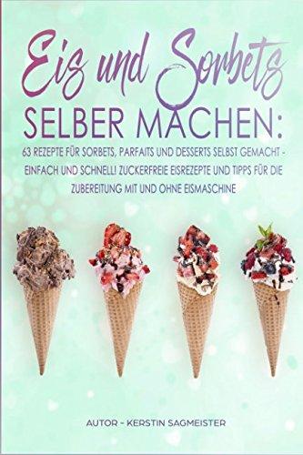 Eis und Sorbets selber machen: 63 Rezepte für Sorbets, Parfaits und Desserts selbst gemacht - Einfach und schnell! Zuckerfreie Eisrezepte und Tipps für die Zubereitung mit und ohne Eismaschine (Parfait Dessert)