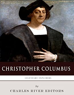 Legendary Explorers: The Life and Legacy of Christopher Columbus (English Edition) di [Charles River Editors]