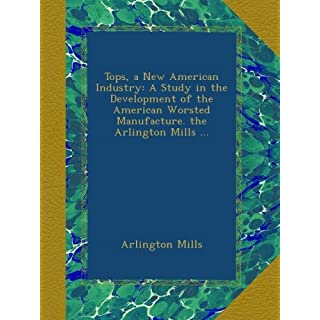Tops, a New American Industry: A Study in the Development of the American Worsted Manufacture. the Arlington Mills ...