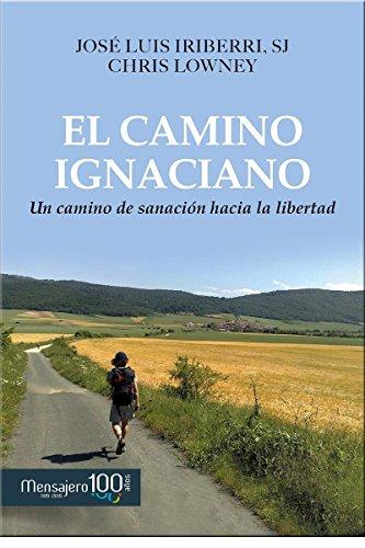 EL CAMINO IGNACIANO: UN CAMINO DE SANACION HACIA LA LIBERTAD (Espiritualidad) por JOSE LUIS IRIBERRI DIAZ / CHRIS LOWNEY