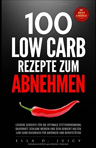 100 LOW CARB Rezepte zum Abnehmen, leckere Gerichte für die optimale Fettverbrennung, dauerhaft schlank werden und sein Gewicht halten, Low Carb Kochbuch für Anfänger und Berufstätige