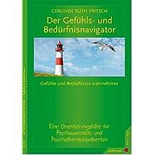 Der Gefühls- und Bedürfnisnavigator: Gefühle & Bedürfnisse wahrnehmen. Eine Orientierungshilfe f. Psychosomatik- & Psychotherapiepatienten