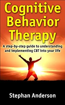 Cognitive Behavior Therapy: A step-by-step guide to understanding and implementing CBT into your life by [Anderson, Stephan]