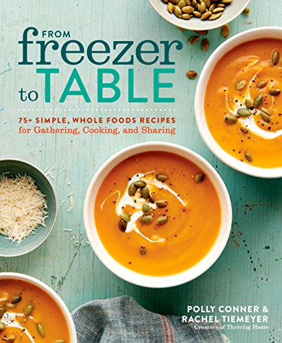 From Freezer to Table: 75+ Simple, Whole Foods Recipes for Gathering, Cooking, and Sharing (Frozen Pot Crock)