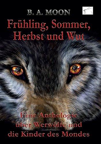 Frühling, Sommer, Herbst und Wut: Eine Anthologie über Werwölfe und die Kinder des Mondes