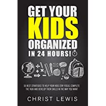 Get Your Kids Organized in 24 Hours!: 50 Best Strategies to Help Your Kids Stay Focus, Complete the Task, and Develop Their Skills in The Way You Want ... Self Organization, To Do List Book 16)