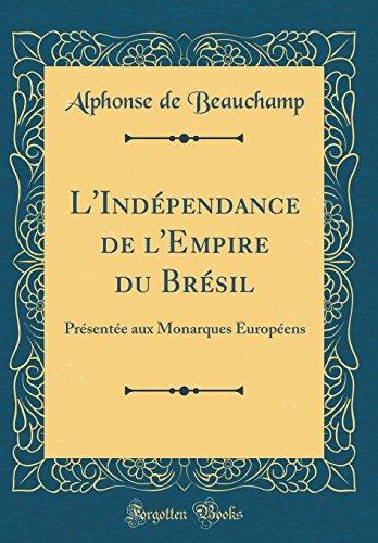 L'Independance de L'Empire Du Bresil: Presentee Aux Monarques Europeens (Classic Reprint)