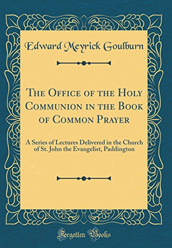 The Office of the Holy Communion in the Book of Common Prayer: A Series of Lectures Delivered in the Church of St. John the Evangelist, Paddington (Classic Reprint)