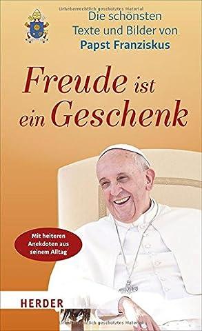 Freude ist ein Geschenk: Die schönsten Texte und Bilder des Papstes (Bilder Papst Franziskus)