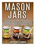 Mason Jars: Discover And Learn These Top 9 Benefits Of Why You Must Include And Use Prepping Mason Jars For Any Disaster Situation Or Catastrophe by Jeffery Singh (2016-01-13)