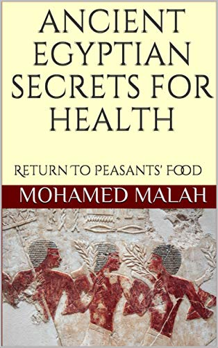 ANCIENT EGYPTIAN SECRETS FOR HEALTH: Return To Peasants' Food (English Edition)