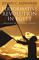 Performative Revolution in Egypt: An Essay in Cultural Power by Jeffrey C. Alexander (2011-10-11)