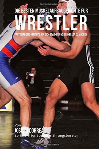 Die besten Muskelaufbaugerichte fur Wrestler: Proteinreiche Gerichte, um dich starker und schneller zu machen por Joseph Correa (Zertifizierter Sport-Ernahrungsberater)