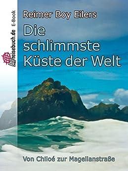 Die schlimmste Küste der Welt: Von Chiloé zur Magellanstraße (German Edition) par [Eilers, Reimer Boy]