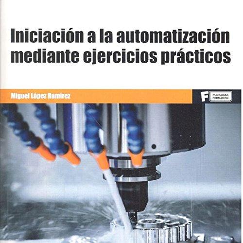 Iniciación a la Automatización mediante ejercicios prácticos por MIGUEL LOPEZ RAMÍREZ