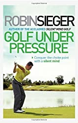 Golf Under Pressure: Conquer the choke point with a silent mind by Robin Sieger (2014-03-01)