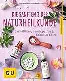 Die sanften 3 der Naturheilkunde: Bach-Blüten, Homöopathie & Schüßler-Salze