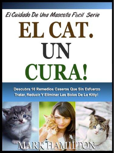 EL CAT HAIRBALL CURA!: Descubra 10 Remedios Caseros Que Sin Esfuerzo Tratar, Reducir Y Eliminar Las Bolas De La Kitty! (El Cuidado De Una Mascota Fácil Serie nº 6) (Spanish Edition)
