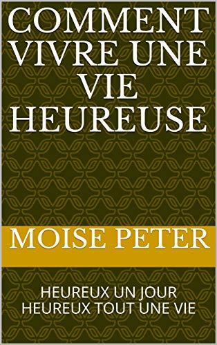 COMMENT VIVRE UNE VIE HEUREUSE: HEUREUX UN JOUR HEUREUX TOUT UNE VIE (French Edition)