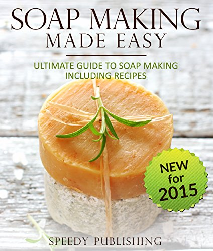 Soap Making Made Easy Ultimate Guide To Soap Making Including Recipes: Soapmaking Homeade and Handcrafted for 2015