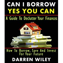 Can I Borrow Yes you can - A Guide To Declutter Your Finances How To Borrow, Save And Invest For Your Future