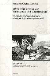 Du voyage savant aux territoires de l'archéologie : Voyageurs, amateurs et savants à l'origine de l'archéologie moderne