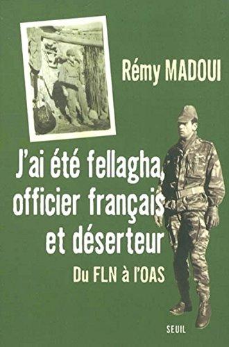 J'ai été fellagha, officier et déserteur : Biographie du FLN à l'OAS