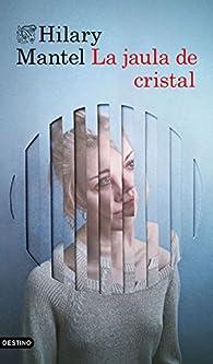 La jaula de cristal par Hilary Mantel