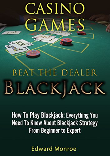 Beat The Dealer: How To Play Blackjack: Everything You Need To Know About Blackjack Strategy From Beginner to Expert