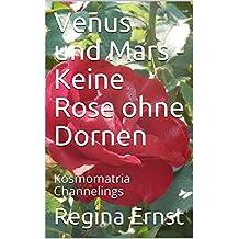 Venus und Mars - Keine Rose ohne Dornen: Kosmomatria Channelings (German Edition)