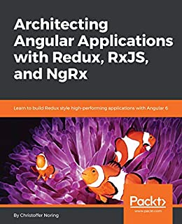 Architecting Angular Applications with Redux, RxJS, and NgRx: Learn to build Redux style high-performing applications with Angular 6 by [Noring, Christoffer]