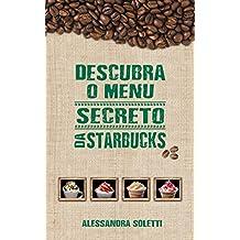 Descubra o menu secreto da Starbucks: Saiba como experimentar as bebidas deliciosas do cardápio secreto da Starbucks (Portuguese Edition)