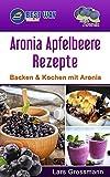 Aronia Apfelbeere Rezepte: Backen & Kochen mit Aronia (Superfoods 1)
