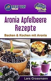Aronia Apfelbeere Rezepte: Backen & Kochen mit Aronia (Superfoods 1) von [Grossmann, Lars]