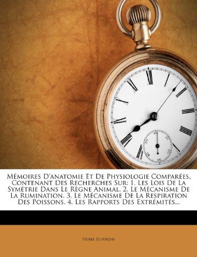 Memoires D'Anatomie Et de Physiologie Comparees, Contenant Des Recherches Sur: 1. Les Lois de La Symetrie Dans Le Regne Animal. 2. Le Mecanisme de La