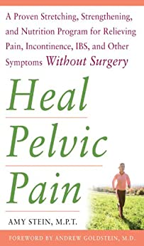 Heal Pelvic Pain: The Proven Stretching, Strengthening, and Nutrition Program for Relieving Pain, Incontinence,& I.B.S, and Other Symptoms Without Surgery von [Stein, Amy]