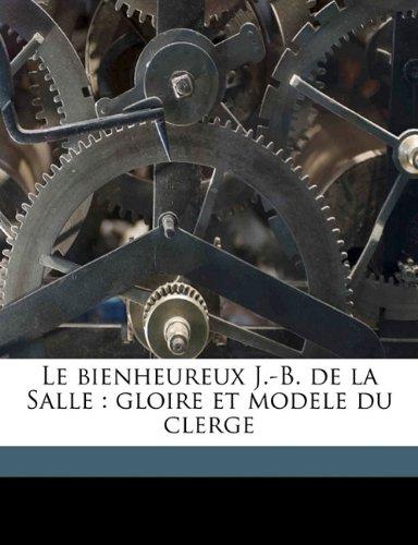 Le bienheureux J.-B. de la Salle: gloire et modele du clerge