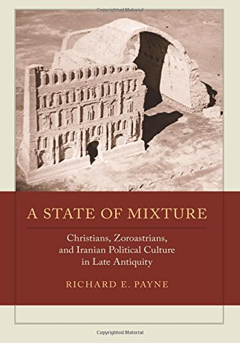 A State of Mixture: Christians, Zoroastrians, and Iranian Political Culture in Late Antiquity (Transformation of the Classical Heritage) (State Geistes Des California)