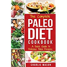 The Complete Paleo Diet Cookbook: A Quick Guide to Delicious Paleo Recipes (Paleo Diet Recipes Guide Weight)