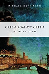 Green Against Green –  The Irish Civil War: A History of the Irish Civil War, 1922–1923